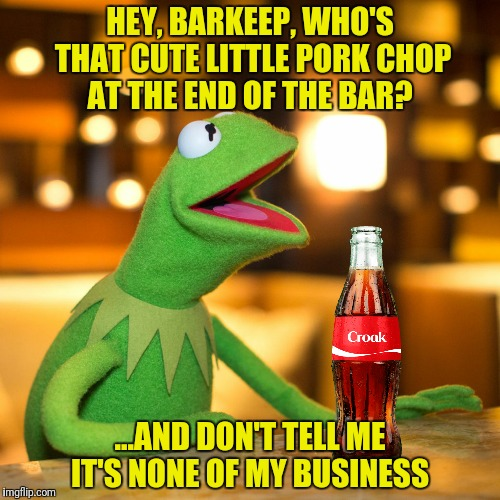 Saturday Night Kermit  | HEY, BARKEEP, WHO'S THAT CUTE LITTLE PORK CHOP AT THE END OF THE BAR? ...AND DON'T TELL ME IT'S NONE OF MY BUSINESS | image tagged in kermit the frog,croak,pork chop | made w/ Imgflip meme maker