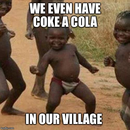 Third World Success Kid Meme | WE EVEN HAVE COKE A COLA IN OUR VILLAGE | image tagged in memes,third world success kid | made w/ Imgflip meme maker