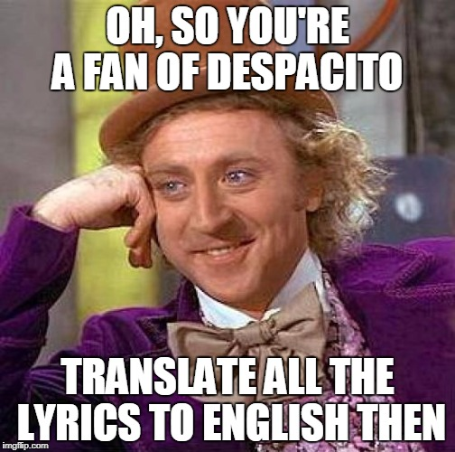 Why I dislike Despacito | OH, SO YOU'RE A FAN OF DESPACITO TRANSLATE ALL THE LYRICS TO ENGLISH THEN | image tagged in memes,creepy condescending wonka | made w/ Imgflip meme maker