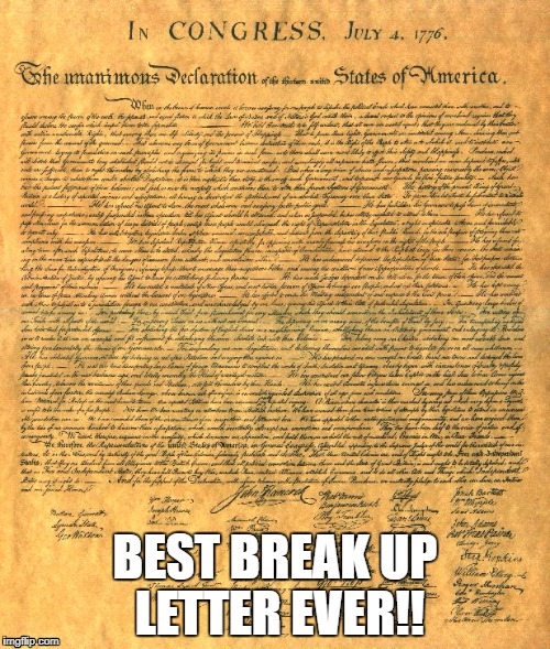 Happy Fourth of July | BEST BREAK UP LETTER EVER!! | image tagged in declaration of independence,4th of july,usa,god bless america | made w/ Imgflip meme maker