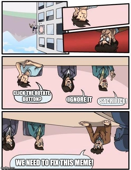 Boardroom Meeting Suggestion Meme | WE NEED TO FIX THIS MEME! SACRIFICE! IGNORE IT CLICK THE ROTATE BUTTON? | image tagged in memes,boardroom meeting suggestion | made w/ Imgflip meme maker