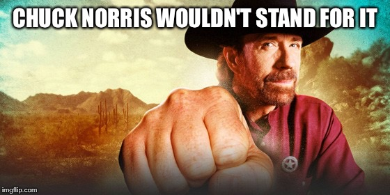 CHUCK NORRIS WOULDN'T STAND FOR IT | made w/ Imgflip meme maker
