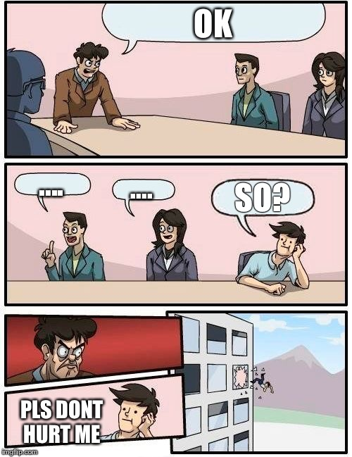 Boardroom Meeting Suggestion Meme | OK .... .... SO? PLS DONT HURT ME | image tagged in memes,boardroom meeting suggestion | made w/ Imgflip meme maker