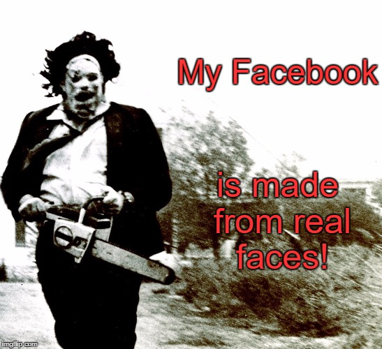 I got some Horror Movie Humor for you. | My Facebook is made from real faces! | image tagged in leatherface,the texas chainsaw massacre,horror,facebook,memes | made w/ Imgflip meme maker
