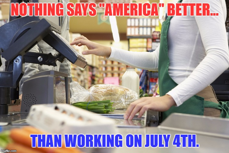 "Working on July 4th | NOTHING SAYS ""AMERICA"" BETTER... THAN WORKING ON JULY 4TH. 
