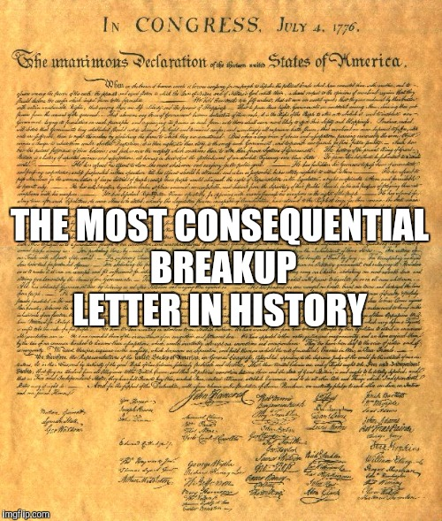 Hope you all have a wonderful 4th!  | THE MOST CONSEQUENTIAL BREAKUP LETTER IN HISTORY | image tagged in jbmemegeek,4th of july,declaration of independence | made w/ Imgflip meme maker