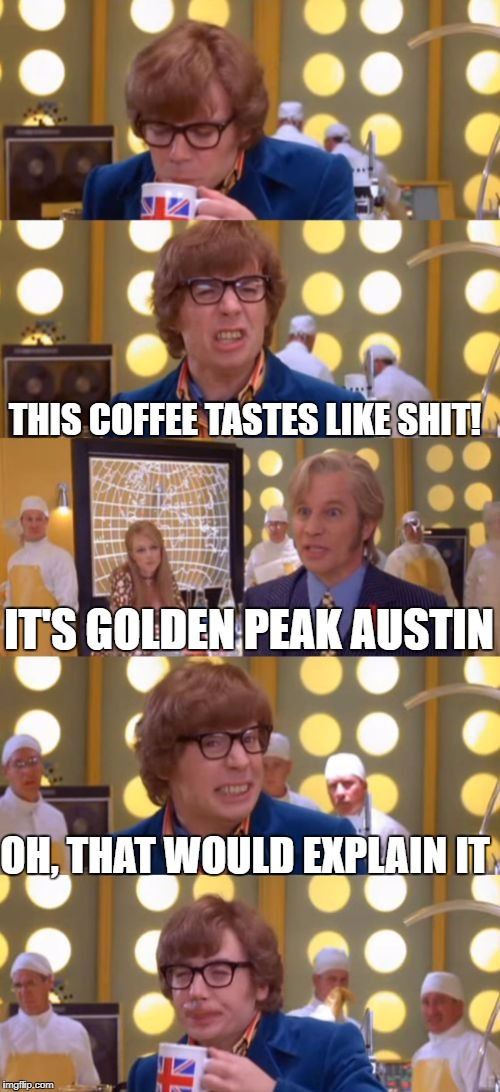 Seriously, it's horrible. | THIS COFFEE TASTES LIKE SHIT! IT'S GOLDEN PEAK AUSTIN OH, THAT WOULD EXPLAIN IT | image tagged in austin powers drinks sht coffee from fat bastard's stool sample | made w/ Imgflip meme maker