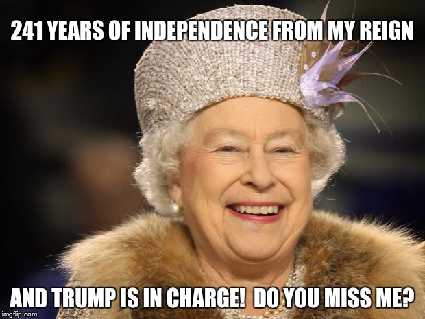 Donald Trump, or The Queen Of England? |  241 YEARS OF INDEPENDENCE FROM MY REIGN; AND TRUMP IS IN CHARGE!  DO YOU MISS ME? | image tagged in queen elizabeth,trump,independence day | made w/ Imgflip meme maker
