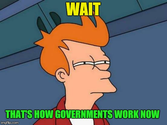 Futurama Fry Meme | WAIT THAT'S HOW GOVERNMENTS WORK NOW | image tagged in memes,futurama fry | made w/ Imgflip meme maker