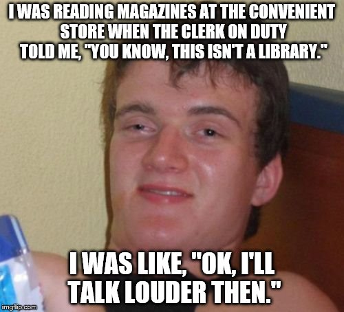 "admittedly, an old Mitch Hedberg Joke...love it | I WAS READING MAGAZINES AT THE CONVENIENT STORE WHEN THE CLERK ON DUTY TOLD ME, ""YOU KNOW, THIS ISN'T A LIBRARY."" I WAS LIKE, ""OK, I'LL TALK 