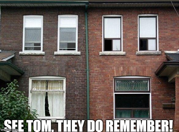 SEE TOM, THEY DO REMEMBER! | made w/ Imgflip meme maker
