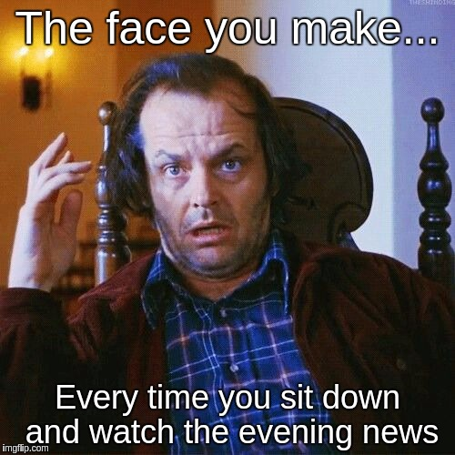 The face you make... Every time you sit down and watch the evening news | image tagged in jack nicholson | made w/ Imgflip meme maker