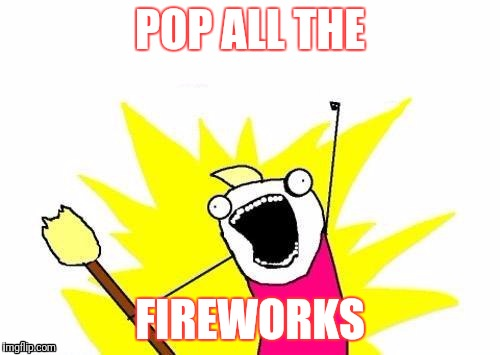 Happy 4th of July Yall! | POP ALL THE FIREWORKS | image tagged in memes,x all the y | made w/ Imgflip meme maker
