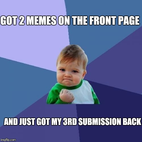 Thanks Yall! : ) | GOT 2 MEMES ON THE FRONT PAGE AND JUST GOT MY 3RD SUBMISSION BACK | image tagged in memes,success kid | made w/ Imgflip meme maker