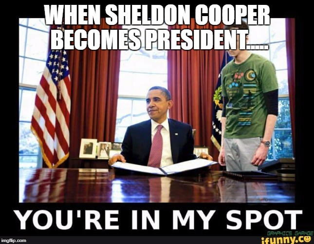 WHEN SHELDON COOPER BECOMES PRESIDENT..... | image tagged in sheldon oval office | made w/ Imgflip meme maker