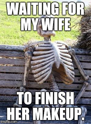 Waiting Skeleton Meme | WAITING FOR MY WIFE TO FINISH HER MAKEUP. | image tagged in memes,waiting skeleton | made w/ Imgflip meme maker