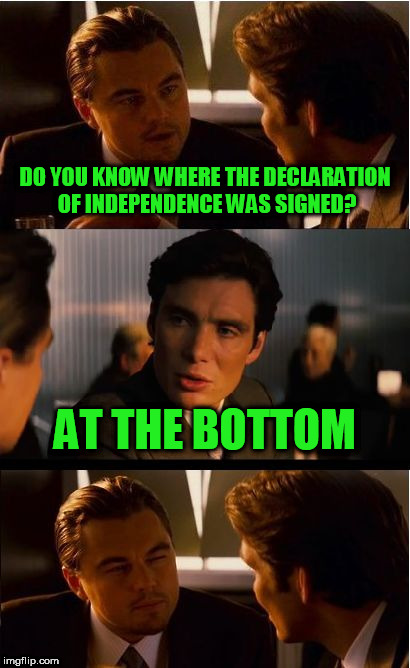 Inception Meme | DO YOU KNOW WHERE THE DECLARATION OF INDEPENDENCE WAS SIGNED? AT THE BOTTOM | image tagged in memes,inception | made w/ Imgflip meme maker