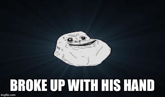 BROKE UP WITH HIS HAND | image tagged in memes,forever alone | made w/ Imgflip meme maker