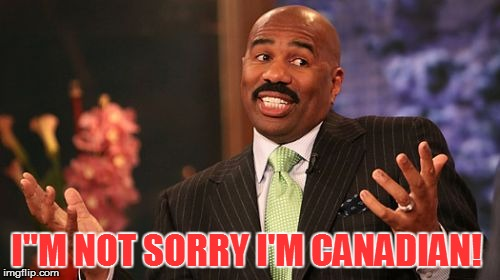 "Steve Harvey Meme | I""M NOT SORRY I'M CANADIAN! 