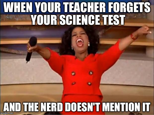 Oprah You Get A Meme | WHEN YOUR TEACHER FORGETS YOUR SCIENCE TEST AND THE NERD DOESN'T MENTION IT | image tagged in memes,oprah you get a | made w/ Imgflip meme maker
