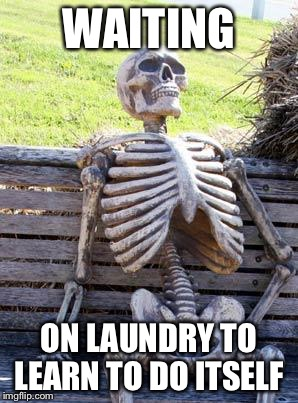 Waiting Skeleton Meme | WAITING ON LAUNDRY TO LEARN TO DO ITSELF | image tagged in memes,waiting skeleton | made w/ Imgflip meme maker