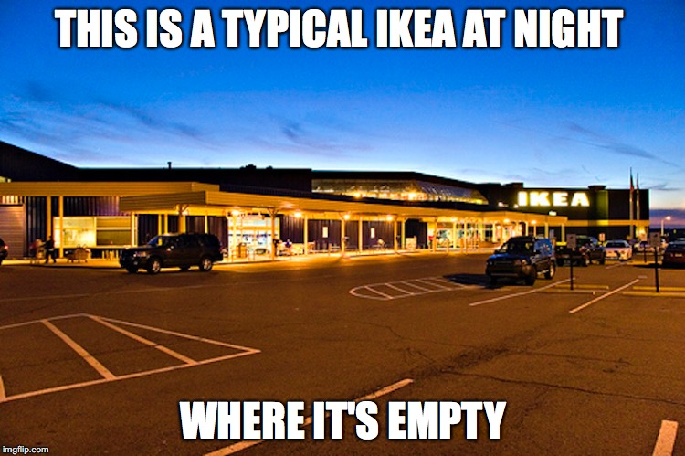 Ikea at Night | THIS IS A TYPICAL IKEA AT NIGHT WHERE IT'S EMPTY | image tagged in ikea,memes | made w/ Imgflip meme maker