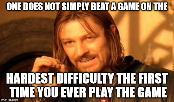 One Does Not Simply Meme | ONE DOES NOT SIMPLY BEAT A GAME ON THE HARDEST DIFFICULTY THE FIRST TIME YOU EVER PLAY THE GAME | image tagged in memes,one does not simply | made w/ Imgflip meme maker