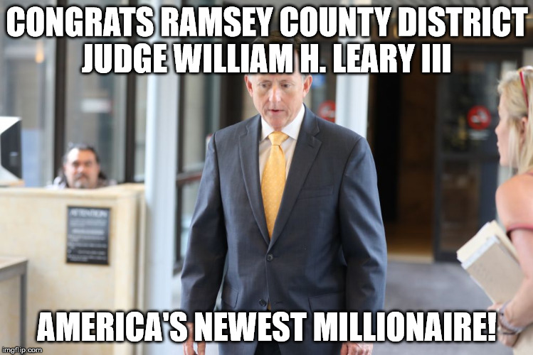 Judge William H. Leary III  U.S. New Millionaire | CONGRATS RAMSEY COUNTY DISTRICT JUDGE WILLIAM H. LEARY III AMERICA'S NEWEST MILLIONAIRE! | image tagged in government corruption,corruption,police brutality,police shooting,police state | made w/ Imgflip meme maker