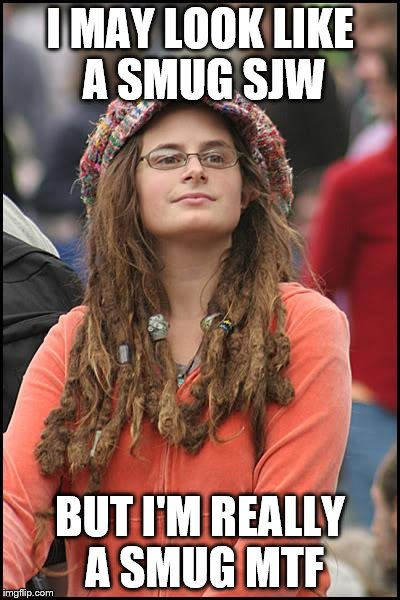 College Liberal Meme | I MAY LOOK LIKE A SMUG SJW BUT I'M REALLY A SMUG MTF | image tagged in memes,college liberal | made w/ Imgflip meme maker