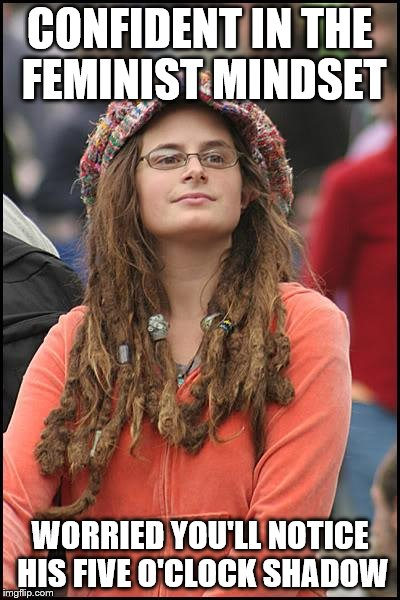 College Liberal Meme | CONFIDENT IN THE FEMINIST MINDSET WORRIED YOU'LL NOTICE HIS FIVE O'CLOCK SHADOW | image tagged in memes,college liberal | made w/ Imgflip meme maker