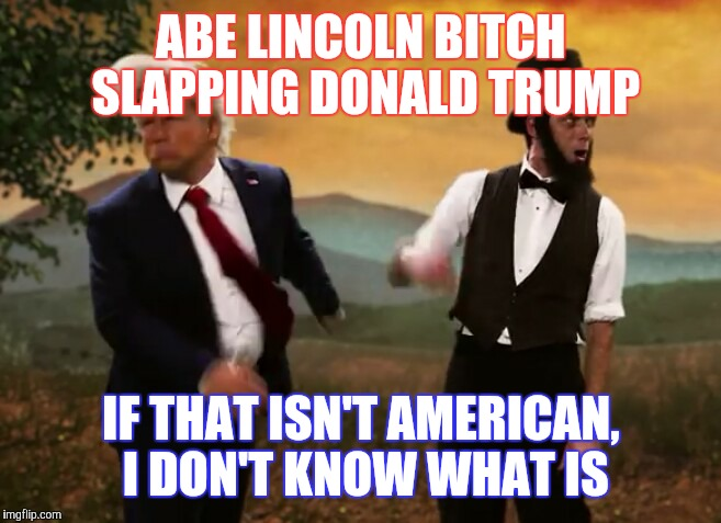 ABE LINCOLN B**CH SLAPPING DONALD TRUMP IF THAT ISN'T AMERICAN, I DON'T KNOW WHAT IS | image tagged in happy independence day,yanks | made w/ Imgflip meme maker
