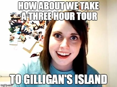 Overly Attached Girlfriend Meme | HOW ABOUT WE TAKE A THREE HOUR TOUR TO GILLIGAN'S ISLAND | image tagged in memes,overly attached girlfriend | made w/ Imgflip meme maker