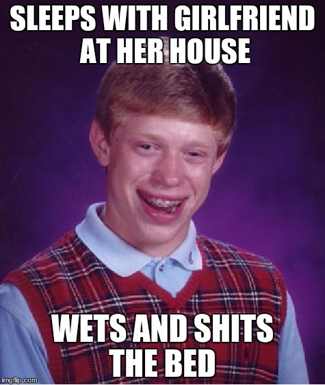 Bad Luck Brian Meme | SLEEPS WITH GIRLFRIEND AT HER HOUSE WETS AND SHITS THE BED | image tagged in memes,bad luck brian | made w/ Imgflip meme maker