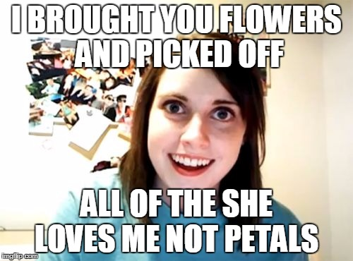 Overly Attached Girlfriend Meme | I BROUGHT YOU FLOWERS AND PICKED OFF ALL OF THE SHE LOVES ME NOT PETALS | image tagged in memes,overly attached girlfriend | made w/ Imgflip meme maker