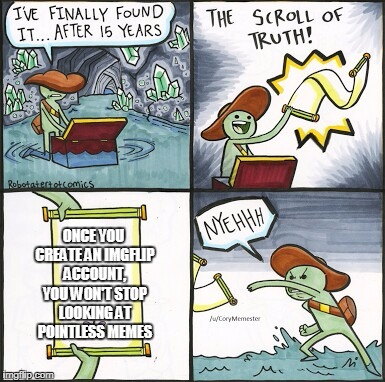 The Scroll Of Truth Meme | ONCE YOU CREATE AN IMGFLIP ACCOUNT, YOU WON'T STOP LOOKING AT POINTLESS MEMES | image tagged in the scroll of truth | made w/ Imgflip meme maker