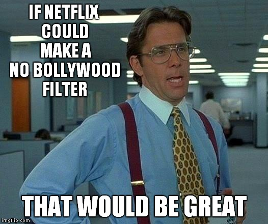 Did Netflix buy their entire library or what? | IF NETFLIX COULD MAKE A NO BOLLYWOOD FILTER THAT WOULD BE GREAT | image tagged in memes,that would be great,bollywood,netflix | made w/ Imgflip meme maker