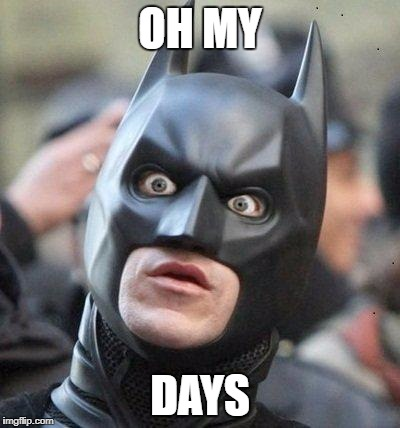 Shocked Batman | OH MY DAYS | image tagged in shocked batman | made w/ Imgflip meme maker