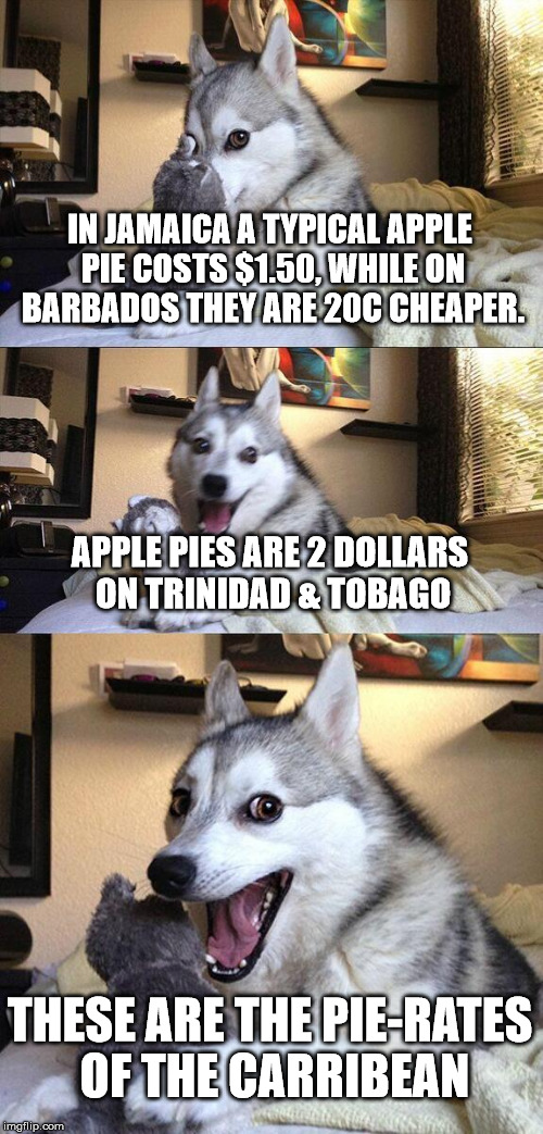 Bad Pun Dog Meme | IN JAMAICA A TYPICAL APPLE PIE COSTS $1.50, WHILE ON BARBADOS THEY ARE 20C CHEAPER. APPLE PIES ARE 2 DOLLARS ON TRINIDAD & TOBAGO THESE ARE  | image tagged in memes,bad pun dog | made w/ Imgflip meme maker
