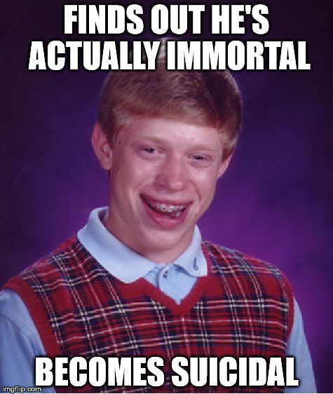 Bad Luck Brian Meme | FINDS OUT HE'S ACTUALLY IMMORTAL BECOMES SUICIDAL | image tagged in memes,bad luck brian | made w/ Imgflip meme maker