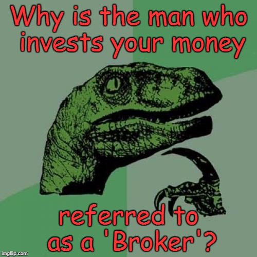 Philosoraptor Meme | Why is the man who invests your money referred to as a 'Broker'? | image tagged in memes,philosoraptor | made w/ Imgflip meme maker