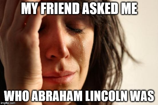 First World Problems Meme | MY FRIEND ASKED ME WHO ABRAHAM LINCOLN WAS | image tagged in memes,first world problems | made w/ Imgflip meme maker