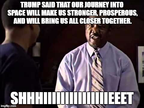 TRUMP SAID THAT OUR JOURNEY INTO SPACE WILL MAKE US STRONGER, PROSPEROUS, AND WILL BRING US ALL CLOSER TOGETHER. SHHHIIIIIIIIIIIIIIIEEET | image tagged in cussin' congressman clay davis,funny | made w/ Imgflip meme maker