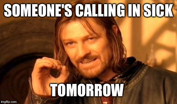 One Does Not Simply Meme | SOMEONE'S CALLING IN SICK TOMORROW | image tagged in memes,one does not simply | made w/ Imgflip meme maker