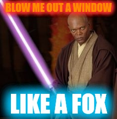 BLOW ME OUT A WINDOW LIKE A FOX | made w/ Imgflip meme maker