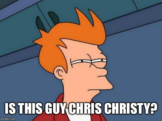 Futurama Fry Meme | IS THIS GUY CHRIS CHRISTY? | image tagged in memes,futurama fry | made w/ Imgflip meme maker