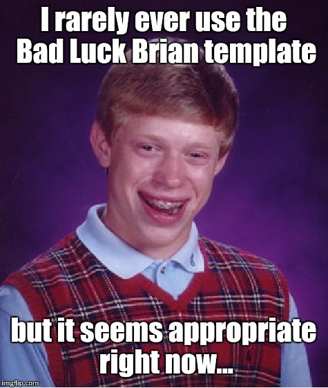 Bad Luck Brian Meme | I rarely ever use the Bad Luck Brian template but it seems appropriate right now... | image tagged in memes,bad luck brian | made w/ Imgflip meme maker