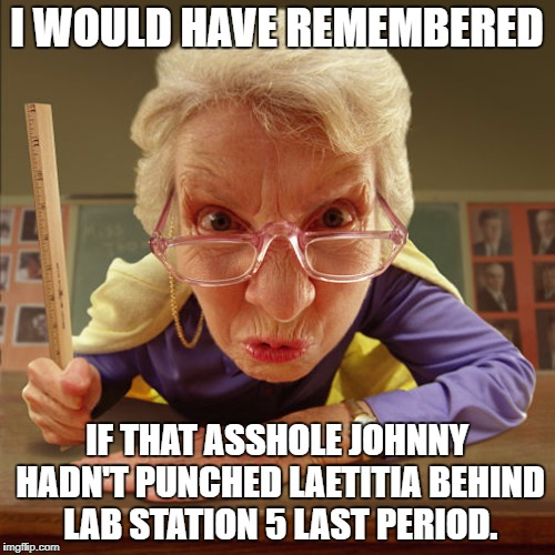 teacher old | I WOULD HAVE REMEMBERED IF THAT ASSHOLE JOHNNY HADN'T PUNCHED LAETITIA BEHIND LAB STATION 5 LAST PERIOD. | image tagged in teacher old | made w/ Imgflip meme maker