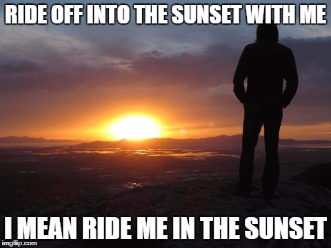 sunset | RIDE OFF INTO THE SUNSET WITH ME I MEAN RIDE ME IN THE SUNSET | image tagged in sunset | made w/ Imgflip meme maker