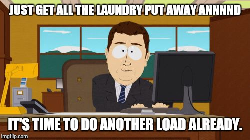 Aaaaand Its Gone Meme | JUST GET ALL THE LAUNDRY PUT AWAY ANNNND IT'S TIME TO DO ANOTHER LOAD ALREADY. | image tagged in memes,aaaaand its gone | made w/ Imgflip meme maker