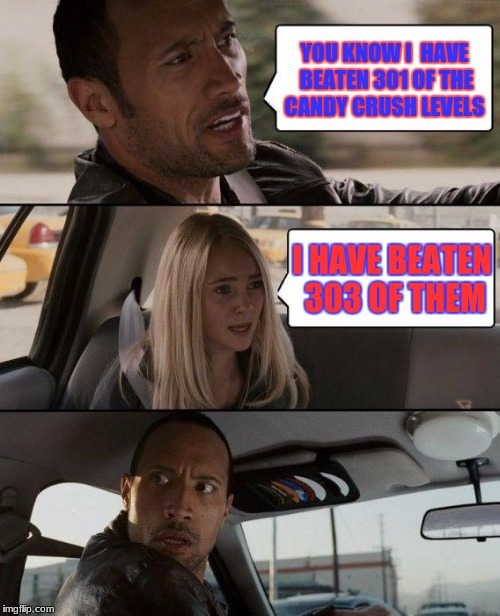 The Rock Driving Meme | YOU KNOW I  HAVE BEATEN 301 OF THE CANDY CRUSH LEVELS I HAVE BEATEN 303 OF THEM | image tagged in memes,the rock driving | made w/ Imgflip meme maker